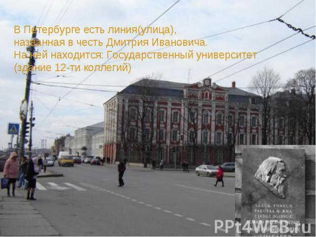 В Петербурге есть линия(улица),названная в честь Дмитрия Ивановича.На ней находится: Государственный университет(здание 12-ти коллегий)
