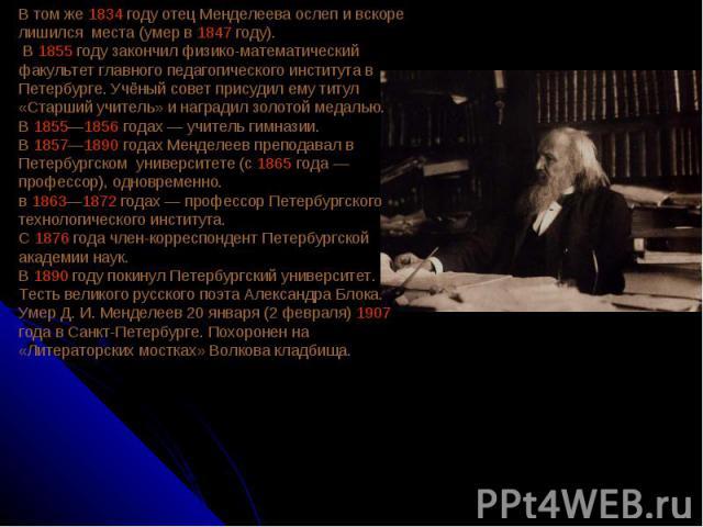 В том же 1834 году отец Менделеева ослеп и вскоре лишился места (умер в 1847 году). В 1855 году закончил физико-математический факультет главного педагогического института в Петербурге. Учёный совет присудил ему титул «Старший учитель» и наградил зо…