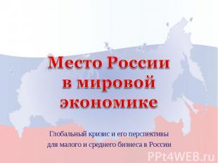 Место России в мировой экономике Глобальный кризис и его перспективыдля малого и