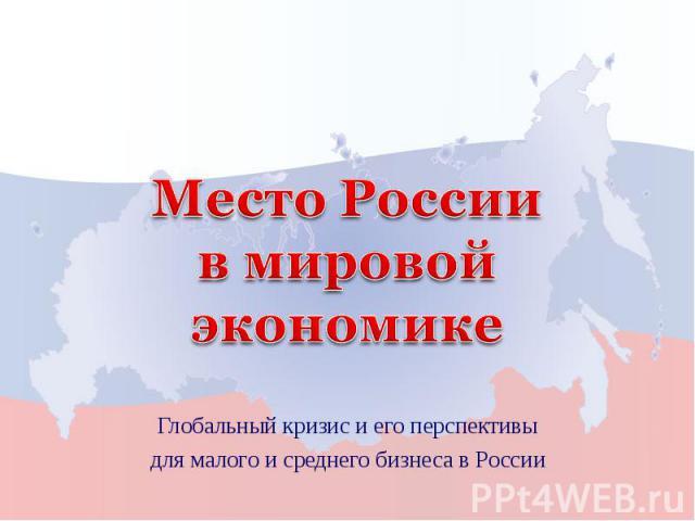 Место России в мировой экономике Глобальный кризис и его перспективыдля малого и среднего бизнеса в России