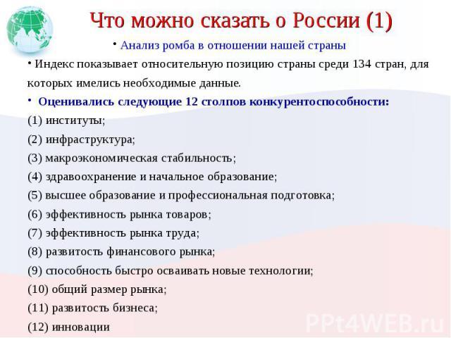 Что можно сказать о России (1) Анализ ромба в отношении нашей страны Индекс показывает относительную позицию страны среди 134 стран, для которых имелись необходимые данные. Оценивались следующие 12 столпов конкурентоспособности:(1) институты;(2) инф…