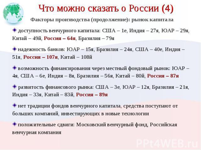 Что можно сказать о России (4) Факторы производства (продолжение): рынок капитала доступность венчурного капитала: США – 1е, Индия – 27я, ЮАР – 29я, Китай – 49й, Россия – 64я, Бразилия – 79я надежность банков: ЮАР – 15я, Бразилия – 24я, США – 40е, И…
