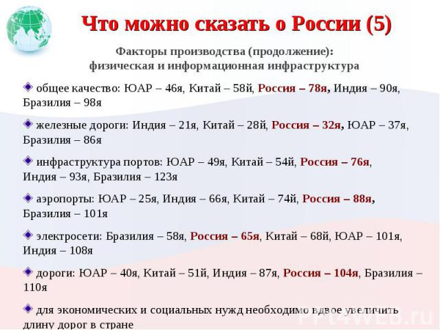 Что можно сказать о России (5) Факторы производства (продолжение):физическая и информационная инфраструктура общее качество: ЮАР – 46я, Китай – 58й, Россия – 78я, Индия – 90я,Бразилия – 98я железные дороги: Индия – 21я, Китай – 28й, Россия – 32я, ЮА…
