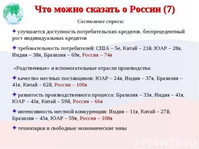 Что можно сказать о России (7) Состояние спроса: улучшается доступность потребительских кредитов, беспрецедентный рост индивидуальных кредитов требовательность потребителей: США – 5е, Китай – 21й, ЮАР – 28я, Индия – 38я, Бразилия – 69я, Россия – 74я…