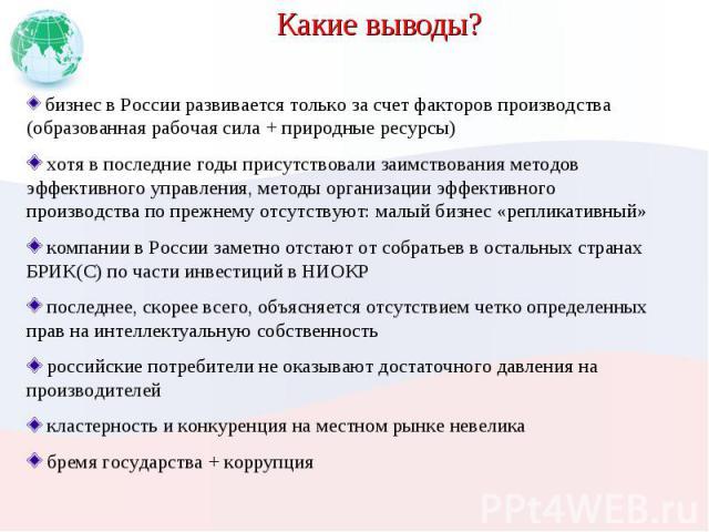 Какие выводы? бизнес в России развивается только за счет факторов производства (образованная рабочая сила + природные ресурсы) хотя в последние годы присутствовали заимствования методов эффективного управления, методы организации эффективного произв…