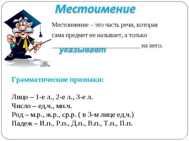 Местоимение Местоимение – это часть речи, которая сама предмет не называет, а только ____________________________ на него.Грамматические признаки:Лицо – 1-е л., 2-е л., 3-е л.Число – ед.ч., мн.ч.Род – м.р., ж.р., ср.р. ( в 3-м лице ед.ч.)Падеж – И.п…