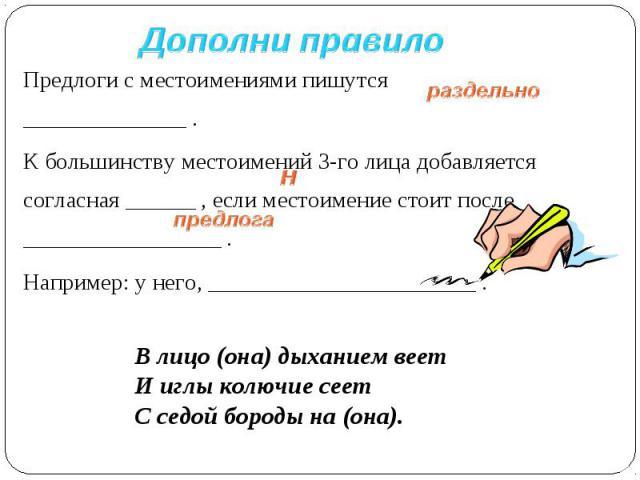 Дополни правило Предлоги с местоимениями пишутся ______________ .К большинству местоимений 3-го лица добавляется согласная ______ , если местоимение стоит после _________________ .Например: у него, _______________________ .В лицо (она) дыханием веет…