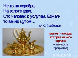 Не то на серебре, На золоте едал, Сто человек к услугам, Езжал-то вечно цугом…(А