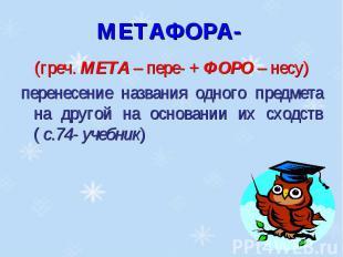 МЕТАФОРА- (греч. МЕТА – пере- + ФОРО – несу)перенесение названия одного предмета