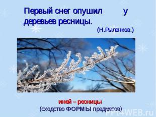 Первый снег опушил у деревьев ресницы.(Н.Рыленков.)иней – ресницы (сходство ФОРМ