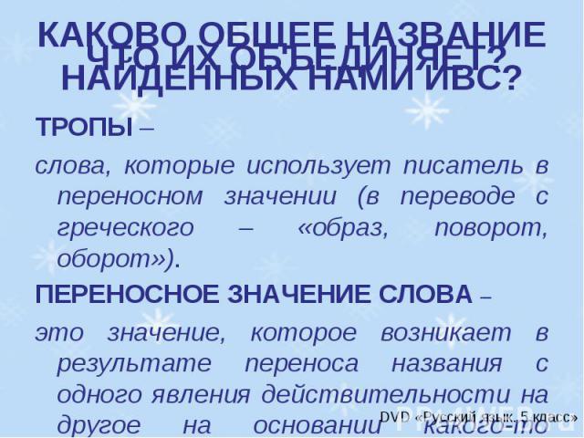 ЧТО ИХ ОБЪЕДИНЯЕТ? ТРОПЫ – слова, которые использует писатель в переносном значении (в переводе с греческого – «образ, поворот, оборот»).ПЕРЕНОСНОЕ ЗНАЧЕНИЕ СЛОВА – это значение, которое возникает в результате переноса названия с одного явления дейс…