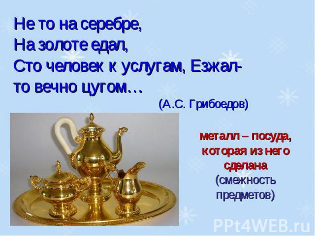 Не то на серебре, На золоте едал, Сто человек к услугам, Езжал-то вечно цугом…(А.С. Грибоедов)металл – посуда, которая из него сделана(смежность предметов)