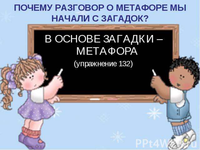 ПОЧЕМУ РАЗГОВОР О МЕТАФОРЕ МЫ НАЧАЛИ С ЗАГАДОК? В ОСНОВЕ ЗАГАДКИ – МЕТАФОРА(упражнение 132)