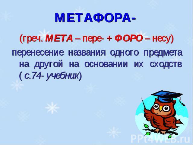 МЕТАФОРА- (греч. МЕТА – пере- + ФОРО – несу)перенесение названия одного предмета на другой на основании их сходств ( с.74- учебник)