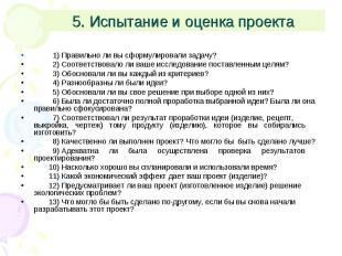 5. Испытание и оценка проекта 1) Правильно ли вы сформулировали задачу? 2) Соотв