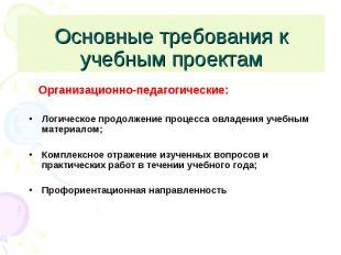 Основные требования к учебным проектам Организационно-педагогические:Логическое