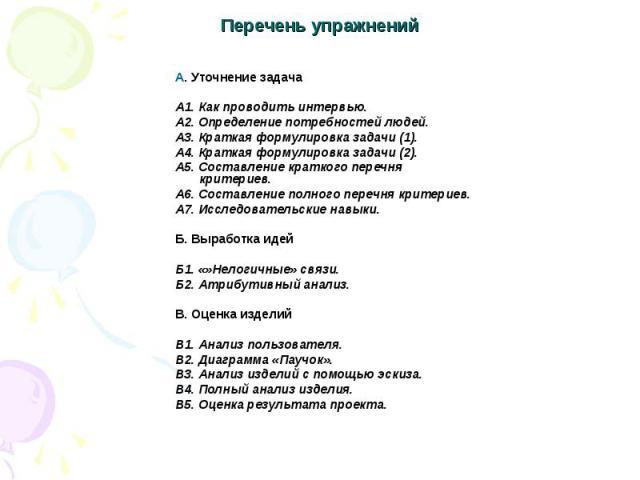 Перечень упражнений А. Уточнение задачаА1. Как проводить интервью.А2. Определение потребностей людей.А3. Краткая формулировка задачи (1).А4. Краткая формулировка задачи (2).А5. Составление краткого перечня критериев.А6. Составление полного перечня к…