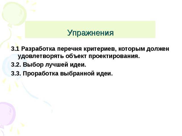 Упражнения 3.1 Разработка перечня критериев, которым должен удовлетворять объект проектирования.3.2. Выбор лучшей идеи.3.3. Проработка выбранной идеи.