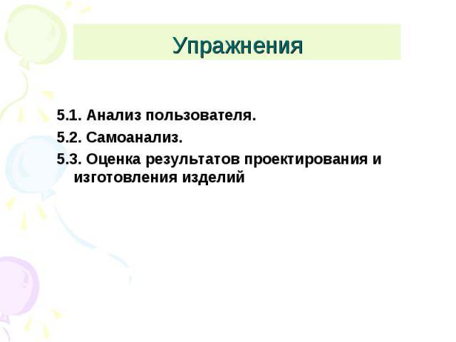 Упражнения 5.1. Анализ пользователя.5.2. Самоанализ.5.3. Оценка результатов проектирования и изготовления изделий