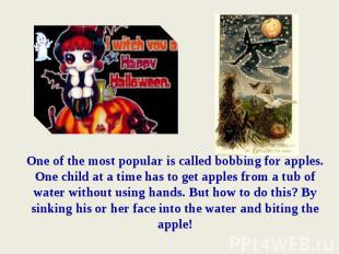 One of the most popular is called bobbing for apples. One child at a time has to
