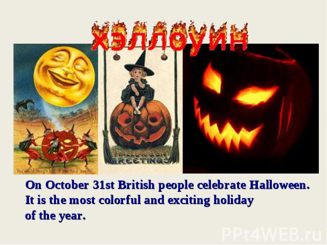 On October 31st British people celebrate Halloween.It is the most colorful and exciting holiday of the year.