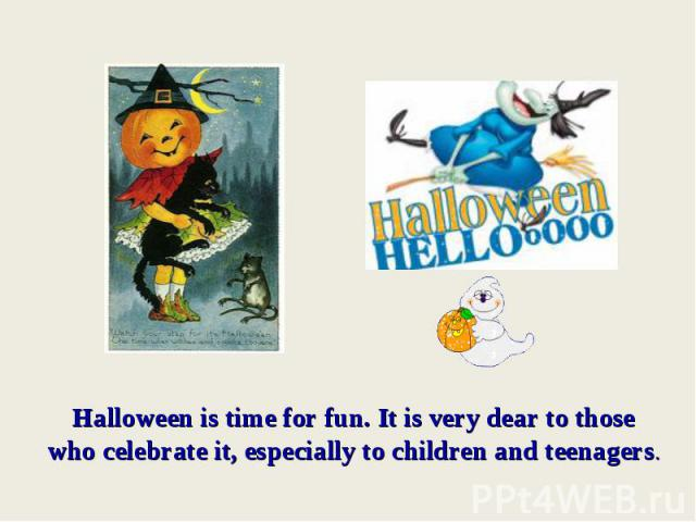 Halloween is time for fun. It is very dear to those who celebrate it, especially to children and teenagers.
