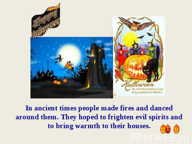 In ancient times people made fires and danced around them. They hoped to frighten evil spirits and to bring warmth to their houses.