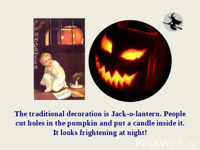The traditional decoration is Jack-o-lantern. People cut holes in the pumpkin and put a candle inside it.It looks frightening at night!