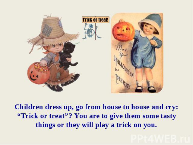 """Children dress up, go from house to house and cry: """"Trick or treat""""? You are to give them some tasty things or they will play a trick on you."""
