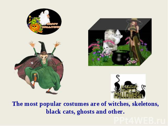 The most popular costumes are of witches, skeletons, black cats, ghosts and other.