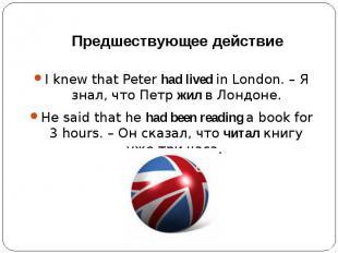 Предшествующее действиеI knew that Peter had lived in London. – Я знал, что Петр