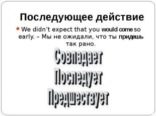 Последующее действиеWe didn't expect that you would come so early. – Мы не ожида
