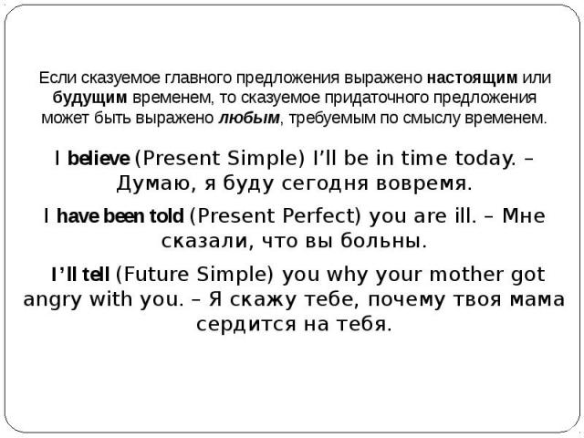 Если сказуемое главного предложения выражено настоящим или будущим временем, то сказуемое придаточного предложения может быть выражено любым, требуемым по смыслу временем.I believe (Present Simple) I'll be in time today. – Думаю, я буду сегодня вовр…
