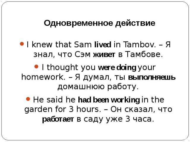 Одновременное действиеI knew that Sam lived in Tambov. – Я знал, что Сэм живет в Тамбове.I thought you were doing your homework. – Я думал, ты выполняешь домашнюю работу.He said he had been working in the garden for 3 hours. – Он сказал, что работае…