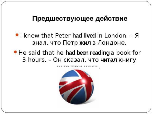 Предшествующее действиеI knew that Peter had lived in London. – Я знал, что Петр жил в Лондоне.He said that he had been reading a book for 3 hours. – Он сказал, что читал книгу уже три часа.