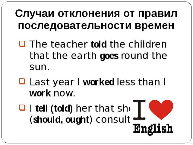 Случаи отклонения от правил последовательности временThe teacher told the children that the earth goes round the sun.Last year I worked less than I work now.I tell (told) her that she must (should, ought) consult a doctor.