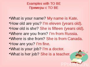 Examples with TO BEПримеры с TO BEWhat is your name? My name is Kate.How old are