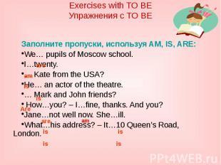 Exercises with TO BEУпражнения с TO BEЗаполните пропуски, используя AM, IS, ARE: