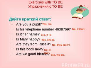 Exercises with TO BEУпражнения с TO BEДайте краткий ответ:Are you a pupil?Is his