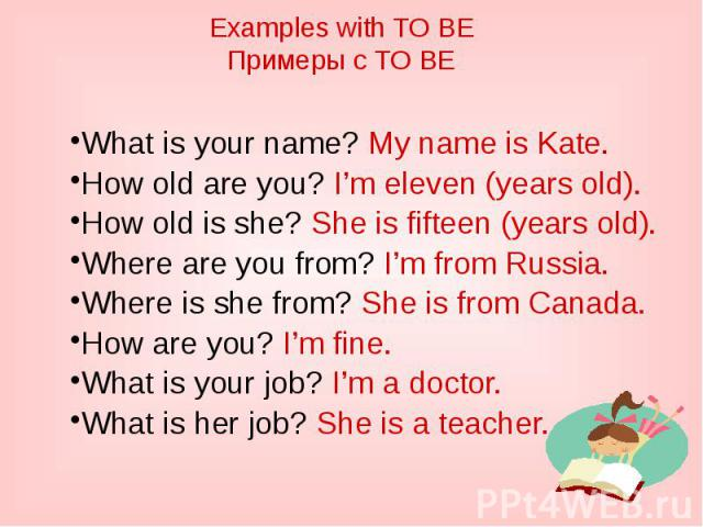 Examples with TO BEПримеры с TO BEWhat is your name? My name is Kate.How old are you? I'm eleven (years old).How old is she? She is fifteen (years old).Where are you from? I'm from Russia.Where is she from? She is from Canada.How are you? I'm fine.W…