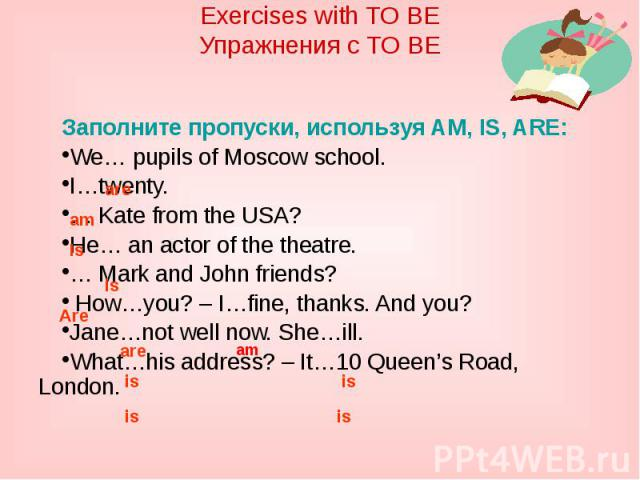 Exercises with TO BEУпражнения с TO BEЗаполните пропуски, используя AM, IS, ARE:We… pupils of Moscow school. I…twenty.… Kate from the USA?He… an actor of the theatre.… Mark and John friends? How…you? – I…fine, thanks. And you?Jane…not well now. She……