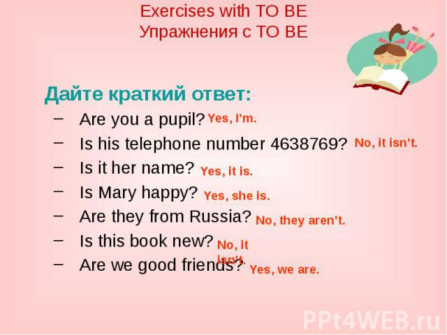 Exercises with TO BEУпражнения с TO BEДайте краткий ответ:Are you a pupil?Is his telephone number 4638769?Is it her name?Is Mary happy?Are they from Russia?Is this book new?Are we good friends?