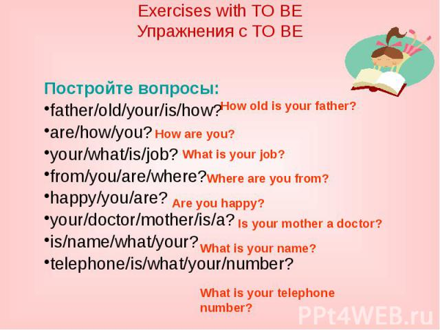 Exercises with TO BEУпражнения с TO BEПостройте вопросы:father/old/your/is/how?are/how/you?your/what/is/job?from/you/are/where?happy/you/are?your/doctor/mother/is/a?is/name/what/your?telephone/is/what/your/number?