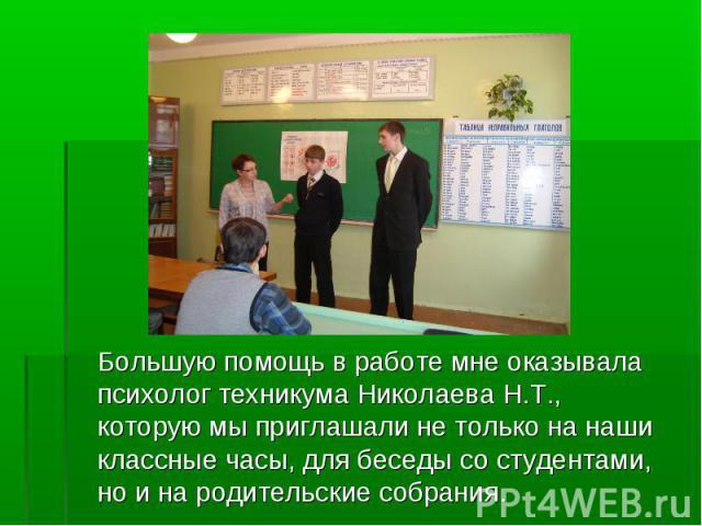 Большую помощь в работе мне оказывала психолог техникума Николаева Н.Т., которую мы приглашали не только на наши классные часы, для беседы со студентами, но и на родительские собрания.Большую помощь в работе мне оказывала психолог техникума Николаев…