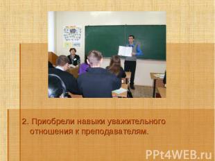 2. Приобрели навыки уважительного отношения к преподавателям.2. Приобрели навыки