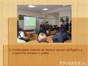 2. Необходимо именно на первых курсах пробудить у студентов интерес к учебе.2. Н