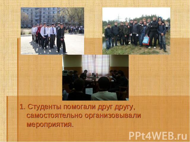 1. Студенты помогали друг другу, самостоятельно организовывали мероприятия.1. Студенты помогали друг другу, самостоятельно организовывали мероприятия.