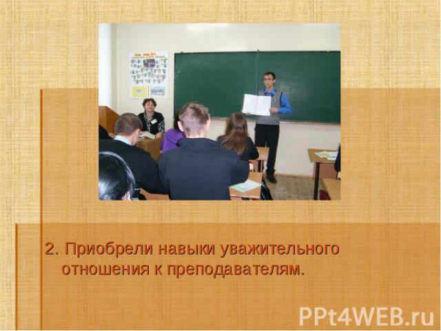 2. Приобрели навыки уважительного отношения к преподавателям.2. Приобрели навыки уважительного отношения к преподавателям.