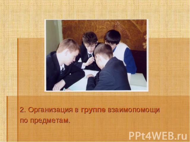 2. Организация в группе взаимопомощи 2. Организация в группе взаимопомощи по предметам.