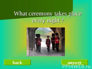 What ceremony takes place every night ?